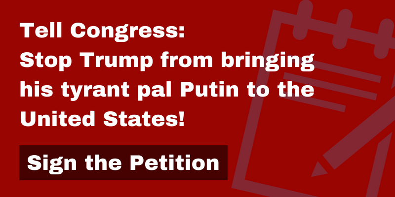 Tell Congress: Stop Trump from bringing his tyrant pal Putin to the United States!
